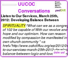 #SPIRITUALITY #PODCAST  UUCOC Conversations ? Podcast Feed    Listen to Our Services, March 25th, 2012: Developing Balance Between Logic and Love    LISTEN...  http://podDVR.COM/?c=f8fd4c11-33a1-b8f4-8306-469c4e2e7015