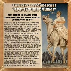 """THE KING ACCOMPLISHES """"AWE-INSPIRING THINGS"""" The armies in heaven were following him on white horses. (Revelation 19:14) Who will be Christ's fellow warriors making up the heavenly """"armies"""" that follow him into battle? When he first girded on his sword to expel Satan and his demons from heaven, Jesus was accompanied by """"his angels."""" (Rev. 12:7-9) It seems logical to conclude that at the war of Armageddon, Christ's armies will include the holy angels. Also, Jesus made this promise to his…"""