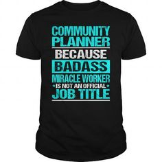 COMMUNITY PLANNER Because BADASS Miracle Worker Isn't An Official Job Title T-Shirts, Hoodies, Sweatshirts, Tee Shirts (22.99$ ==> Shopping Now!)