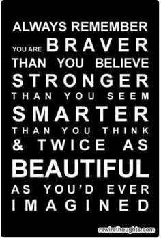 Recuerda que tú eres más valiente de lo que crees Más fuerte de lo que pareces más inteligente de lo que piensas Y dos veces más bella de lo que imaginas!