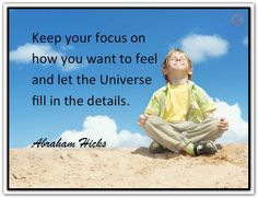 Keep your focus on how you want to feel and let the Universe fill in the details. Abraham-Hicks Quotes (AHQ2391) #universe