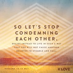 K-LOVE's Verse of the Day. So let's stop condemning each other. Decide instead to live in such a way that you will not cause another believer to stumble and fall. Romans 14:13 NLT