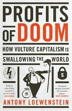Profits of Doom: How vulture capitalism is swallowing the world - Vulture capitalism has seen the corporation become more powerful than the state, and yet its work is often done by stealth, supported by political and media elites. The result is privatised wars and outsourced detention centres, mining companies pillaging precious land in developing countries and struggling nations invaded by NGOs and the corporate dollar.