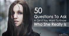 50 Questions To Ask A Girl If You Want To Know Who She Really Is 1. What's one thing that's happened to you that has made you a stronger person?
