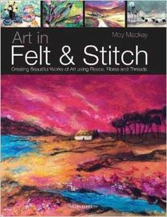 MOY MACKAY Art in Felt & Stitch Great book! See our Review: http://livingfelt.wordpress.com/2014/08/02/felting-landscapes-with-moy-mackay/