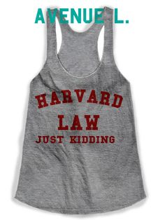 Harvard Law Just Kidding Shirt  Avenue L is a graphic tee company that offers a variety of tees and tanks for women and graphic tees for teens. A ton of different fitness and workout tanks.