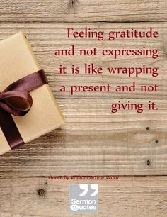 Feeling gratitude and not expressing it is like wrapping a present and not giving it. — William Arthur Ward