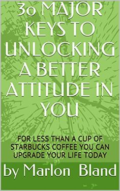 3o MAJOR KEYS TO UNLOCKING A BETTER ATTITUDE IN YOU: FOR LESS THAN A CUP OF STARBUCKS COFFEE YOU CAN UPGRADE YOUR LIFE TODAY