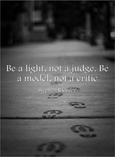 Be a light, not a judge. Be a model, not a critic.