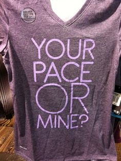 Your pace or mine? Runner's shirt. Honestly, this would work so well as a pickup line on me. I might even cry; it would be just that beautiful.