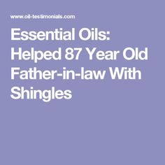 Essential Oils: Helped 87 Year Old Father-in-law With Shingles