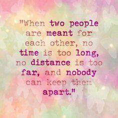 Cuando dos personas están hechas la una para la otra, no hay tiempo demasiado largo, no hay distancia suficiente, no hay nada ni nadie que pueda separarlas