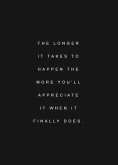 Best Inspirational Quotes About Life QUOTATION – Image : Quotes Of the day – Life Quote The longer it takes to happen the more you'll appreciate it when it finally does. Sharing is Caring – Keep QuotesDaily up, share this quote ! Best Inspirational Quotes, Inspiring Quotes About Life, Great Quotes, Quotes To Live By, Motivational Quotes, Appreciate Life Quotes, Worth The Wait Quotes, Words Quotes, Wise Words