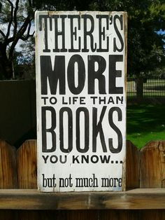 There's more to life than books you know... but not much more