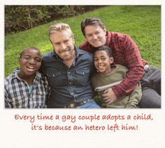 """""""Every time a gay couple adopts a child,  It's because an hetero left him!"""" - A first for this board - a MEME - profound and obvious..."""