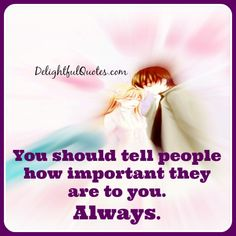 You should tell people how important they are to you. Always.