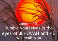 """""""Humble yourselves in the eyes of Jehovah, and he will exalt YOU."""" ~James 4:10"""