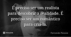 É preciso ser um realista para descobrir a realidade. É preciso ser um romântico…