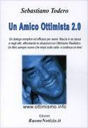 http://langolodelpersonalcoaching.blogspot.it/2012/04/un-amico-ottimista-20-di-sebastiano.html Un Amico Ottimista 2.0 Un dialogo efficace per avere fiducia in se stessi enegli altri Sebastiano TODERO Recensione di Raffaele CIRUOLO è uno dei miei libri preferiti sull'ottimismo realistico con Imparare l'ottimismo di Martin SELIGMAN http://www.ilgiardinodeilibri.it/libri/__amico_ottimista.php?pn=514…