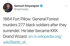 (4 of 8) 1864: Fort Pillow: General Forrest murders 277 black soldiers after they surrender. He later became KKK Grand Wizard.  ~ @samswey