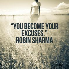 You become your excuses. Robin Sharma