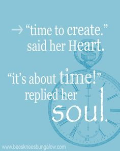 """time to create,"" said her Heart. ""it's about time!"" replied her Soul. I think my soul will be shouting that from the roof tops this time next year! Ali Edwards, Great Quotes, Quotes To Live By, Inspirational Quotes, Awesome Quotes, Daily Quotes, Wisdom Quotes, Quotes Quotes, Motivational Quotes"