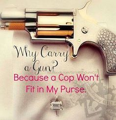 Why carry a gun?  Because a cop won't fit in my purse. { <3 this one }