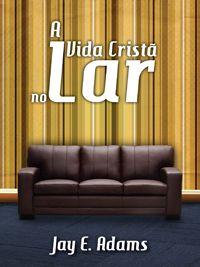 A Vida Cristã no Lar :: Editora Fiel - Apoiando a Igreja de Deus
