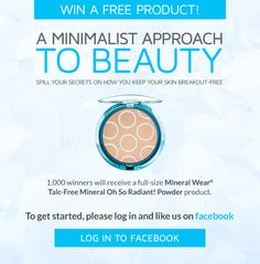 Enter between 8am - 8pm PST on Friday, August 22nd for a chance to win one of 1,000 full-size Mineral Wear® Talc-Free Mineral Oh So Radiant! Powder products.