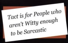 tact/sarcasm - fortunately I speak fluent sarcasm