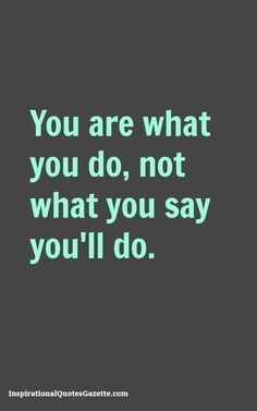You are what you do, not what you say you'll do. - Inspirational Quotes Gazette