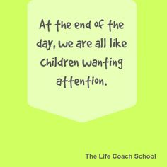 At the end of the day, we are all like children wanting attention. (Brooke Castillo) | TheLifeCoachSchool.com