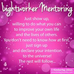 LIGHTWORKERS: Just show up, willing to do what you can to improve your own life and the lives of others. You don't need to know HOW at first. Just sign up and declare your intention to the Universe! The rest will follow... - Love, Kimberley ♥   www.kimberleyjones.com