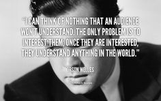 """I can think of nothing that an audience won't understand. The only problem is to interest them; once they are interested, they understand anything in the world."" - Orson Welles #quote #lifehack #orsonwelles"