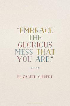 Embrace the glorious mess that you are - Elizabeth Gilbert Quote