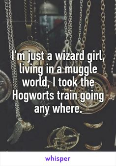 I'm just a wizard girl, living in a muggle world, I took the Hogworts train…