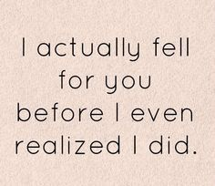 I actually fell for you before I even realized I did
