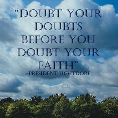 """Doubt your doubts before you doubt your faith"" - Dieter F. Uchtdorf #LDSConf #religiousfaith"
