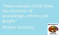 """""""Some people drink from the fountain of knowledge, others just gargle.""""~Robert Anthony"""