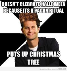 Such a douchebag. All religion is based upon pagan rituals. This is a proven fact based on archaeology & history.