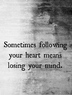 Quote: Sometimes following your heart means losing your mind.
