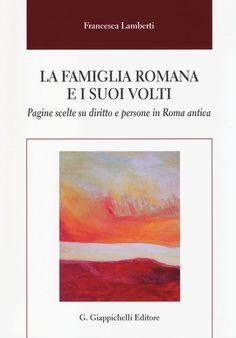 La famiglia romana e i suoi volti : pagine scelte sul diritto e persone in Roma antica / Francesca Lamberti. - 2014
