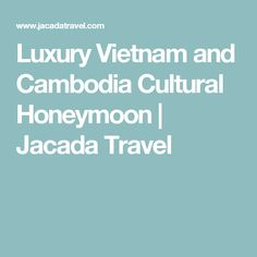 Luxury Vietnam and Cambodia Cultural Honeymoon | Jacada Travel