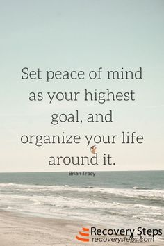 Set peace of mind as your highest goal, and organize your life around it.