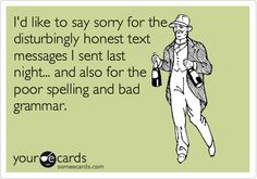Funny Thinking of You Ecard: I'd like to say sorry for the disturbingly honest text messages I sent last night... and also for the poor spelling and bad grammar.