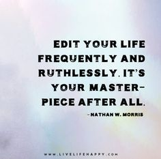Edit your life frequently and ruthlessly. It's your masterpiece after all. — Nathan W. Morris