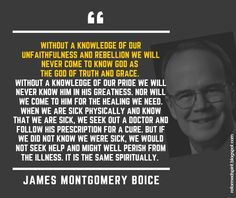 Without a knowledge of our unfaithfulness and rebellion we will never come to know God as the God of truth and grace. Without a knowledge of our pride we will never know Him in His greatness – James Montgomery Boice | Reformed Spirit