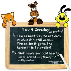 "This week's ""Two 4 2uesday"" (a ""cold"" edition)... 1. The easiest way to eat crow is while it's still warm... The colder it gets, the harder it is to swaller! 2. ""Hot heads and cold hearts never solved anything."" ~BillyGraham  #TwoForTuesday #2ForTuesday #Two4Tuesday"