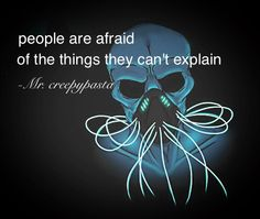 People are scared of the things they can't explain...   (I wish) -Mr.creepypasta