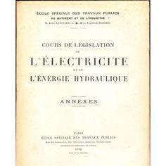 1932 Cours de Législation et e L'électricité Et De L'énergie Hydraulique- Annexes de . Ecole Spéciale Des Travaux Publics Du Batiment Et De L'indus...
